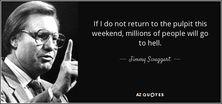 If I do not return to the pulpit this weekend, millions of people will go to hell. - Jimmy Swaggart