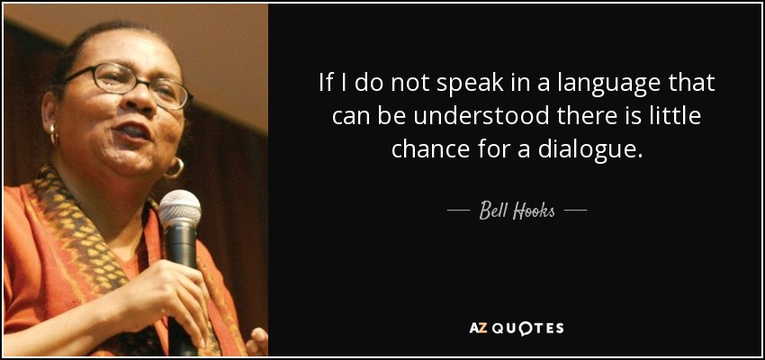 If I do not speak in a language that can be understood there is little chance for a dialogue. - Bell Hooks