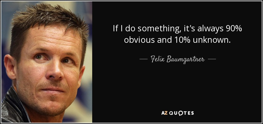 If I do something, it's always 90% obvious and 10% unknown. - Felix Baumgartner