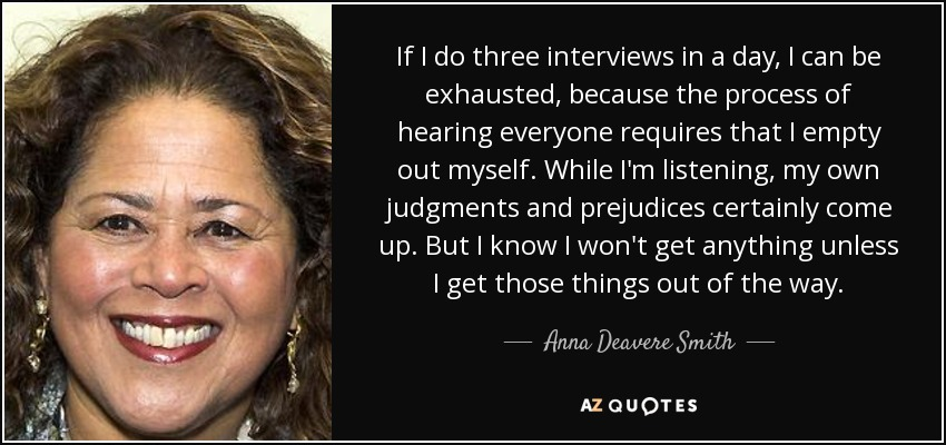 If I do three interviews in a day, I can be exhausted, because the process of hearing everyone requires that I empty out myself. While I'm listening, my own judgments and prejudices certainly come up. But I know I won't get anything unless I get those things out of the way. - Anna Deavere Smith