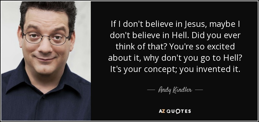 If I don't believe in Jesus, maybe I don't believe in Hell. Did you ever think of that? You're so excited about it, why don't you go to Hell? It's your concept; you invented it. - Andy Kindler
