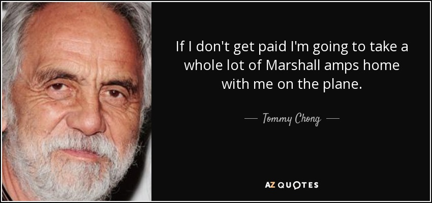 If I don't get paid I'm going to take a whole lot of Marshall amps home with me on the plane. - Tommy Chong