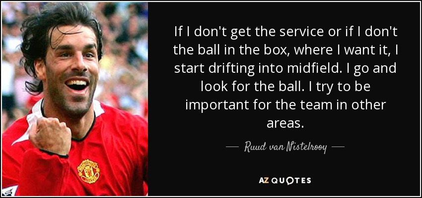 If I don't get the service or if I don't the ball in the box, where I want it, I start drifting into midfield. I go and look for the ball. I try to be important for the team in other areas. - Ruud van Nistelrooy