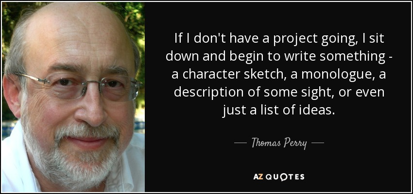 If I don't have a project going, I sit down and begin to write something - a character sketch, a monologue, a description of some sight, or even just a list of ideas. - Thomas Perry