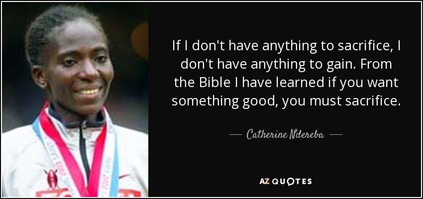If I don't have anything to sacrifice, I don't have anything to gain. From the Bible I have learned if you want something good, you must sacrifice. - Catherine Ndereba