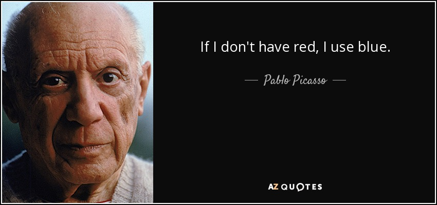 If I don't have red, I use blue. - Pablo Picasso