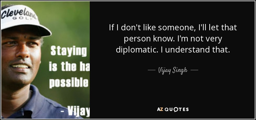 If I don't like someone, I'll let that person know. I'm not very diplomatic. I understand that. - Vijay Singh