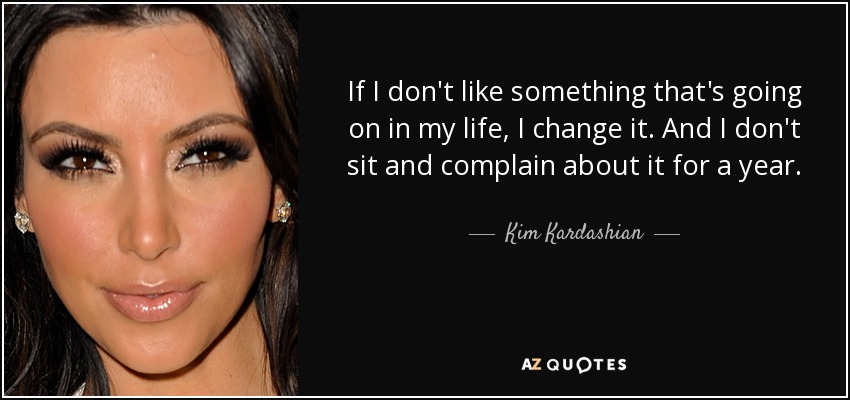 If I don't like something that's going on in my life, I change it. And I don't sit and complain about it for a year. - Kim Kardashian