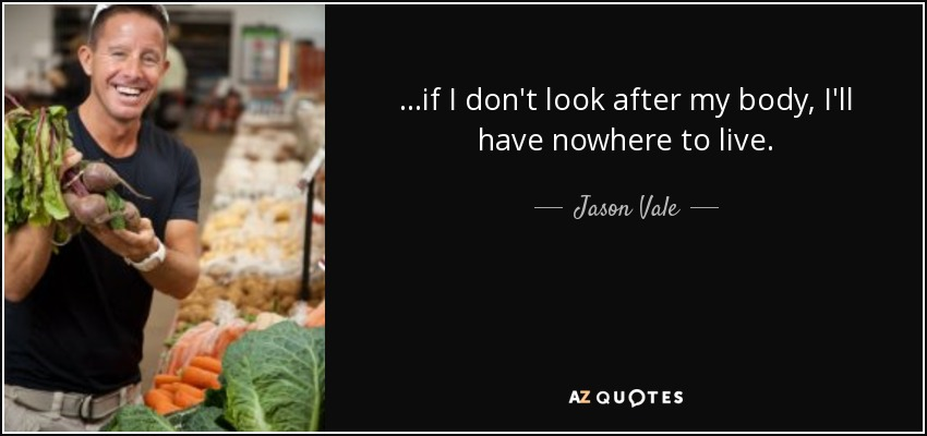 ...if I don't look after my body, I'll have nowhere to live. - Jason Vale