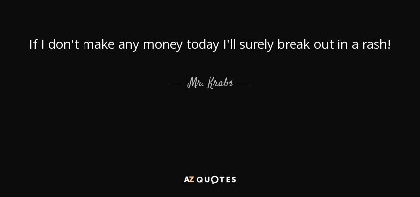 If I don't make any money today I'll surely break out in a rash! - Mr. Krabs