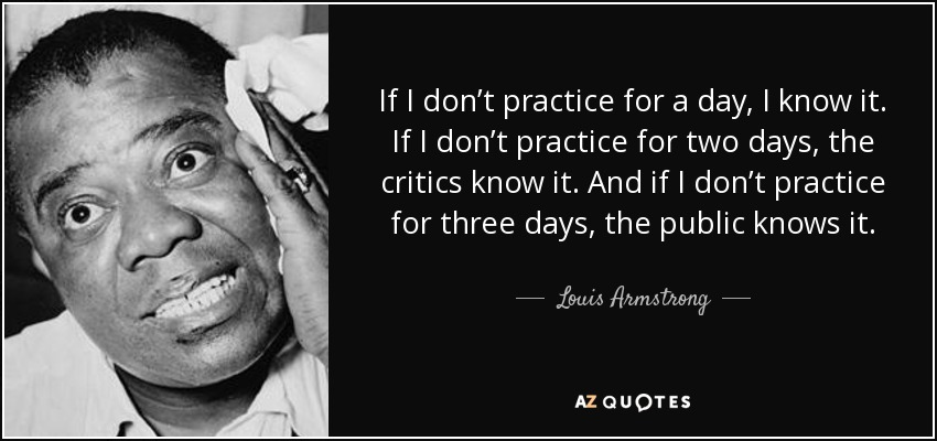 If I don't practice for a day, I know it. If I don't practice for two days, the critics know it. And if I don't practice for three days, the public knows it. - Louis Armstrong