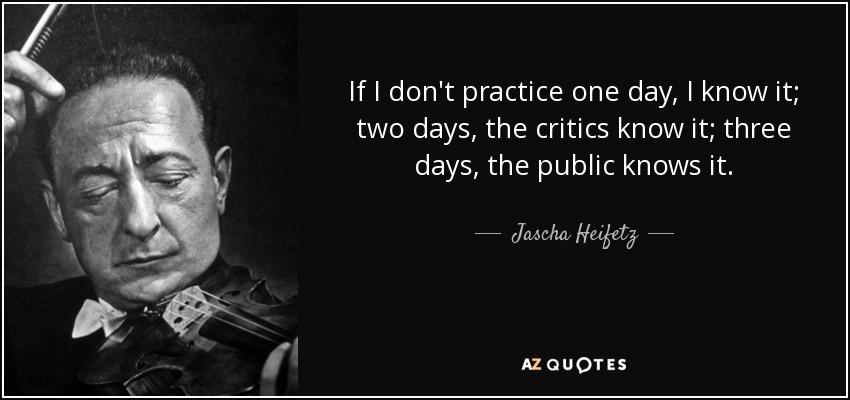 If I don't practice one day, I know it; two days, the critics know it; three days, the public knows it. - Jascha Heifetz