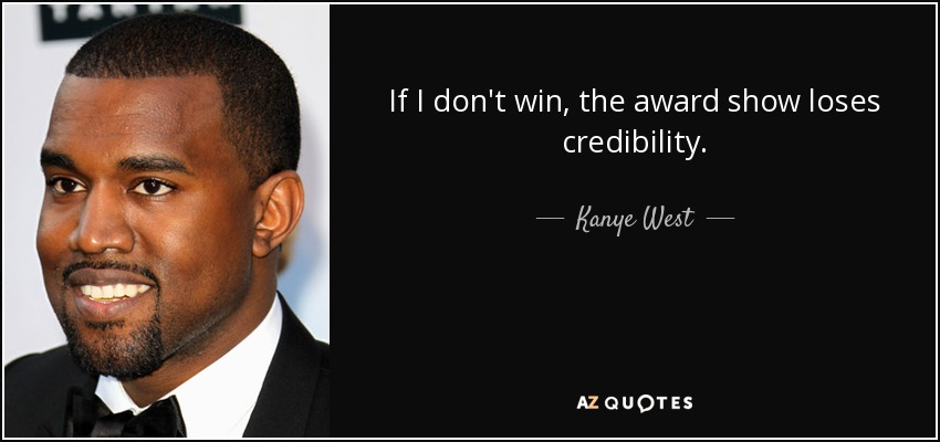 If I don't win, the award show loses credibility. - Kanye West