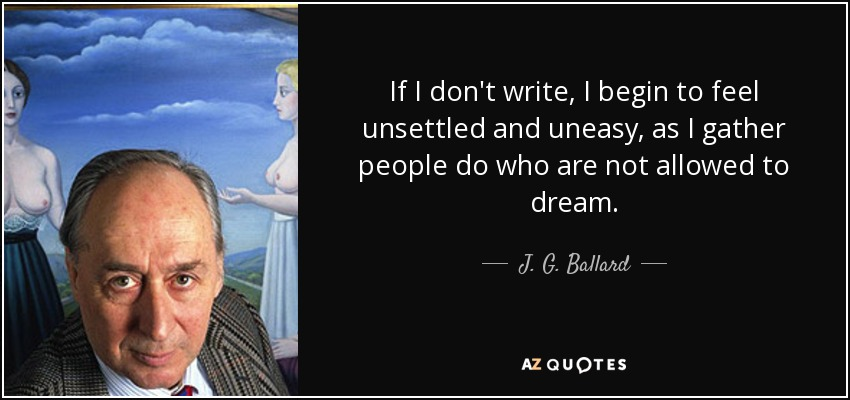 If I don't write, I begin to feel unsettled and uneasy, as I gather people do who are not allowed to dream. - J. G. Ballard