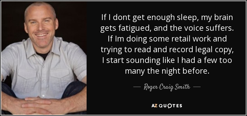 If I dont get enough sleep, my brain gets fatigued, and the voice suffers. If Im doing some retail work and trying to read and record legal copy, I start sounding like I had a few too many the night before. - Roger Craig Smith
