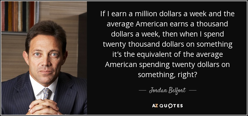 If I earn a million dollars a week and the average American earns a thousand dollars a week, then when I spend twenty thousand dollars on something it's the equivalent of the average American spending twenty dollars on something, right? - Jordan Belfort