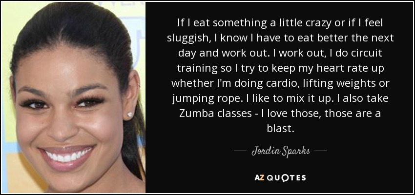 If I eat something a little crazy or if I feel sluggish, I know I have to eat better the next day and work out. I work out, I do circuit training so I try to keep my heart rate up whether I'm doing cardio, lifting weights or jumping rope. I like to mix it up. I also take Zumba classes - I love those, those are a blast. - Jordin Sparks