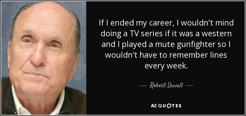 If I ended my career, I wouldn't mind doing a TV series if it was a western and I played a mute gunfighter so I wouldn't have to remember lines every week. - Robert Duvall