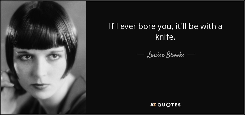If I ever bore you, it'll be with a knife. - Louise Brooks