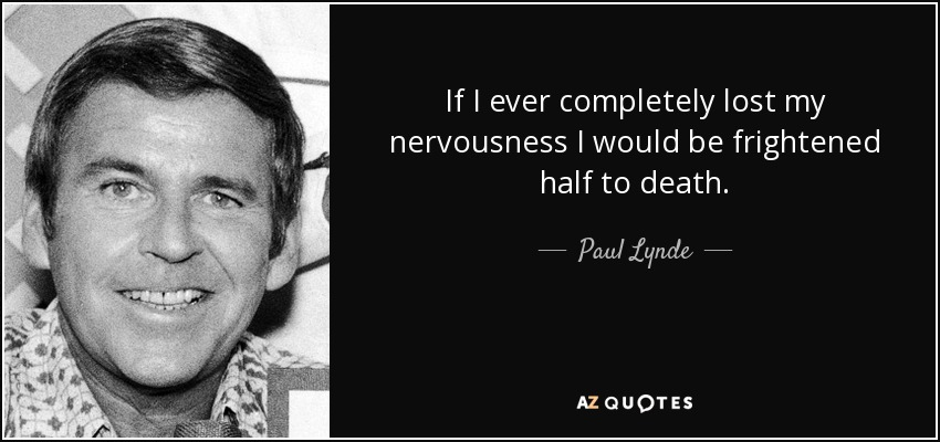 If I ever completely lost my nervousness I would be frightened half to death. - Paul Lynde
