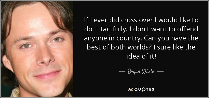 If I ever did cross over I would like to do it tactfully. I don't want to offend anyone in country. Can you have the best of both worlds? I sure like the idea of it! - Bryan White