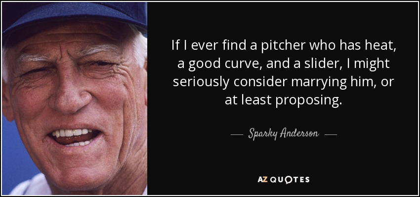 If I ever find a pitcher who has heat, a good curve, and a slider, I might seriously consider marrying him, or at least proposing. - Sparky Anderson