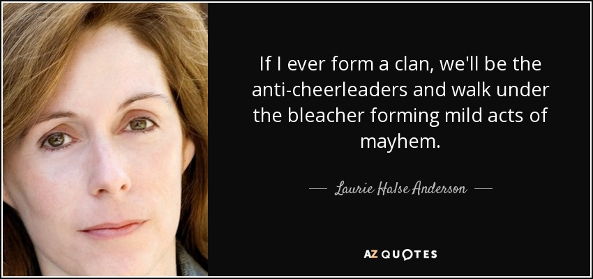 If I ever form a clan, we'll be the anti-cheerleaders and walk under the bleacher forming mild acts of mayhem. - Laurie Halse Anderson