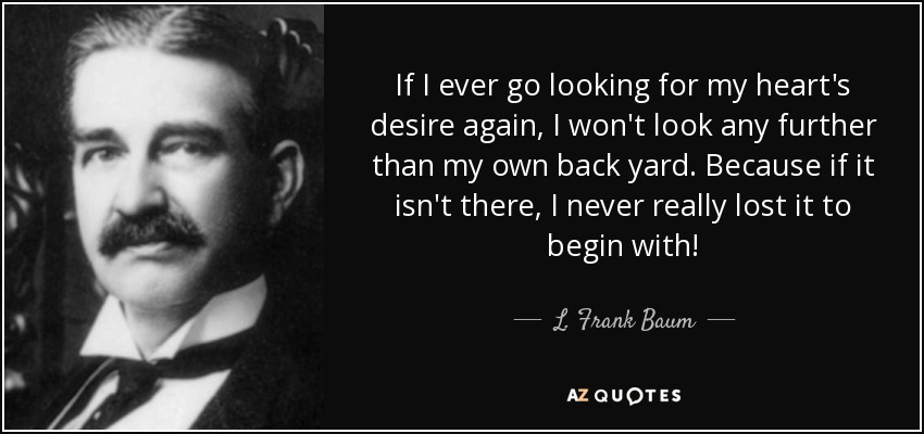 If I ever go looking for my heart's desire again, I won't look any further than my own back yard. Because if it isn't there, I never really lost it to begin with. - L. Frank Baum