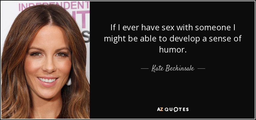 If I ever have sex with someone I might be able to develop a sense of humor. - Kate Beckinsale