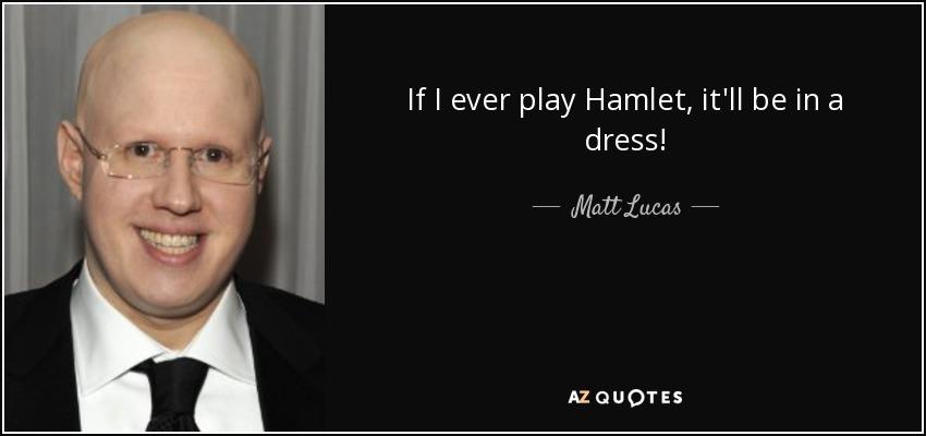 If I ever play Hamlet, it'll be in a dress! - Matt Lucas