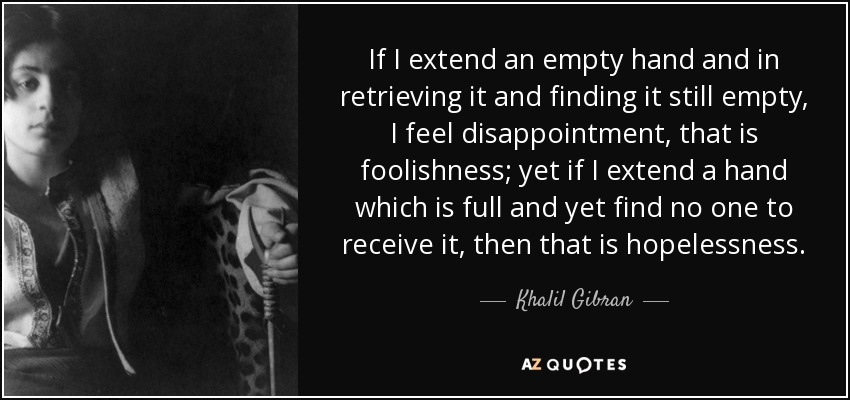 If I extend an empty hand and in retrieving it and finding it still empty, I feel disappointment, that is foolishness; yet if I extend a hand which is full and yet find no one to receive it, then that is hopelessness. - Khalil Gibran
