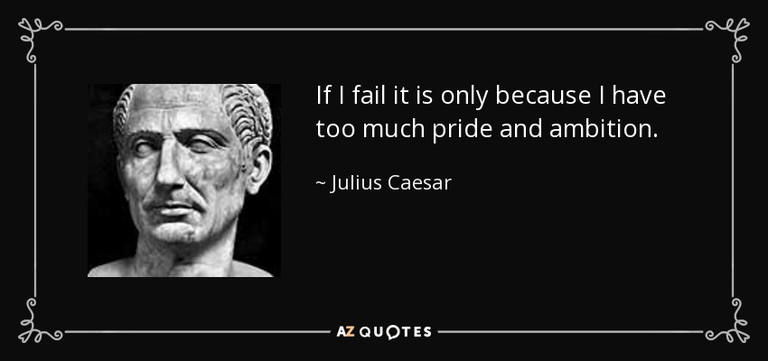 If I fail it is only because I have too much pride and ambition. - Julius Caesar