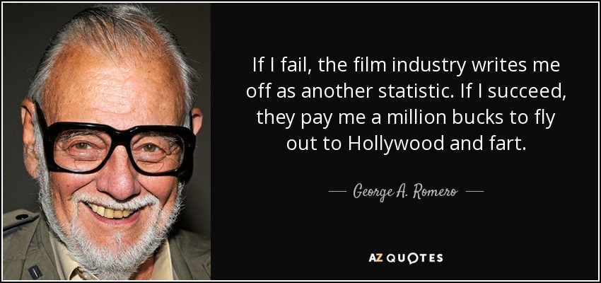 If I fail, the film industry writes me off as another statistic. If I succeed, they pay me a million bucks to fly out to Hollywood and fart. - George A. Romero