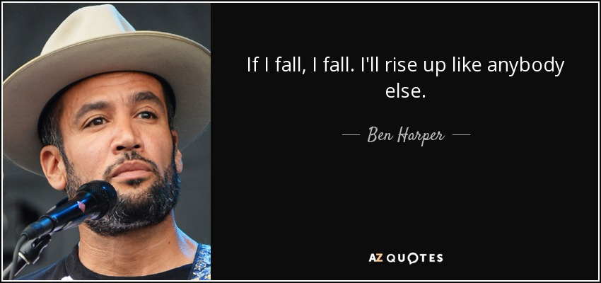 If I fall, I fall. I'll rise up like anybody else. - Ben Harper