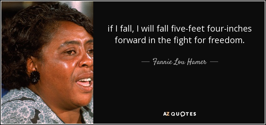 if I fall, I will fall five-feet four-inches forward in the fight for freedom. - Fannie Lou Hamer