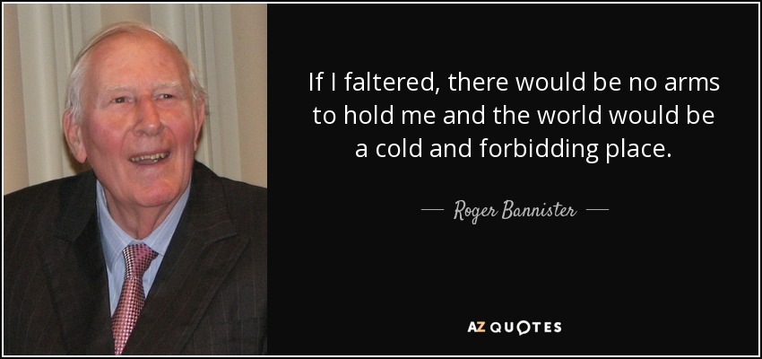 If I faltered, there would be no arms to hold me and the world would be a cold and forbidding place. - Roger Bannister