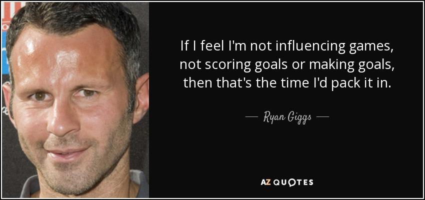 If I feel I'm not influencing games, not scoring goals or making goals, then that's the time I'd pack it in. - Ryan Giggs