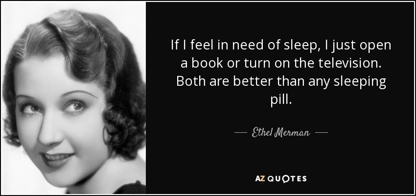If I feel in need of sleep, I just open a book or turn on the television. Both are better than any sleeping pill. - Ethel Merman
