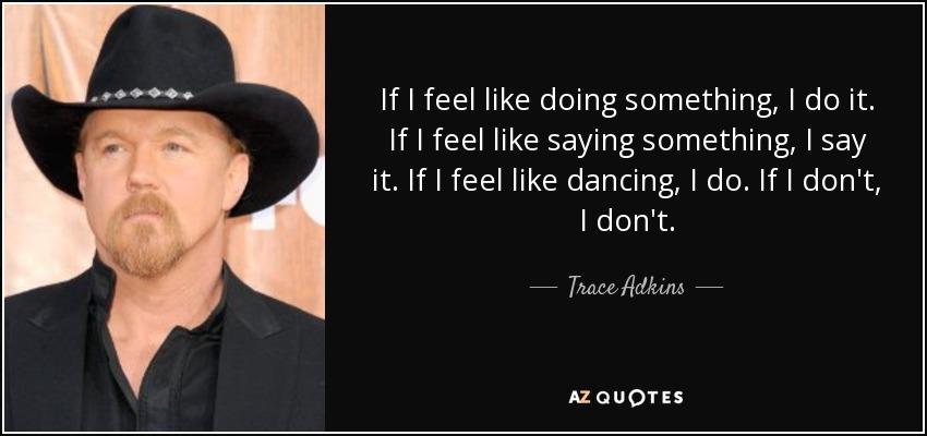 If I feel like doing something, I do it. If I feel like saying something, I say it. If I feel like dancing, I do. If I don't, I don't. - Trace Adkins