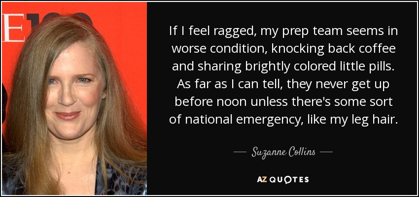 If I feel ragged, my prep team seems in worse condition, knocking back coffee and sharing brightly colored little pills. As far as I can tell, they never get up before noon unless there's some sort of national emergency, like my leg hair. - Suzanne Collins