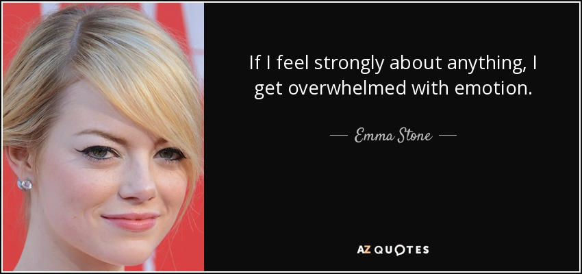 If I feel strongly about anything, I get overwhelmed with emotion. - Emma Stone