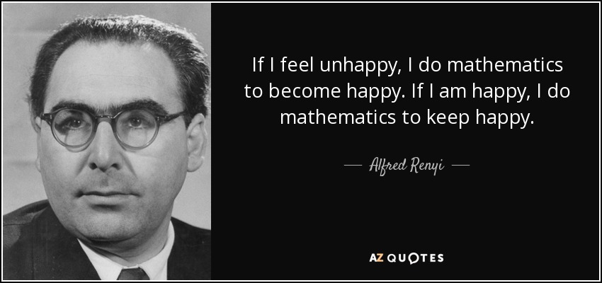 If I feel unhappy, I do mathematics to become happy. If I am happy, I do mathematics to keep happy. - Alfred Renyi