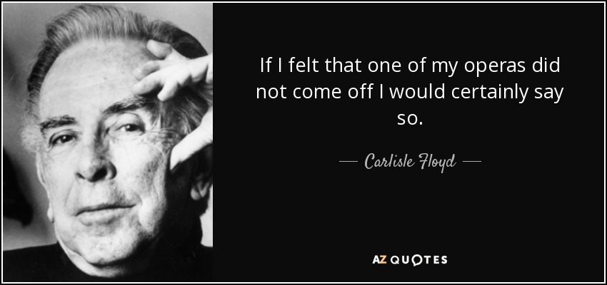 If I felt that one of my operas did not come off I would certainly say so. - Carlisle Floyd
