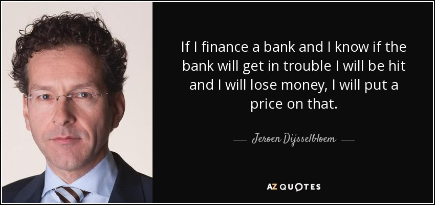 If I finance a bank and I know if the bank will get in trouble I will be hit and I will lose money, I will put a price on that. - Jeroen Dijsselbloem
