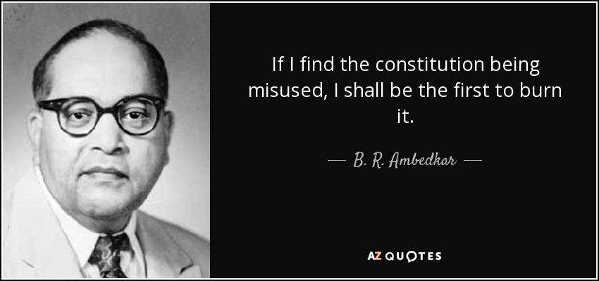 If I find the constitution being misused, I shall be the first to burn it. - B. R. Ambedkar