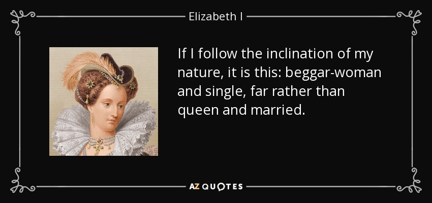 If I follow the inclination of my nature, it is this: beggar-woman and single, far rather than queen and married. - Elizabeth I