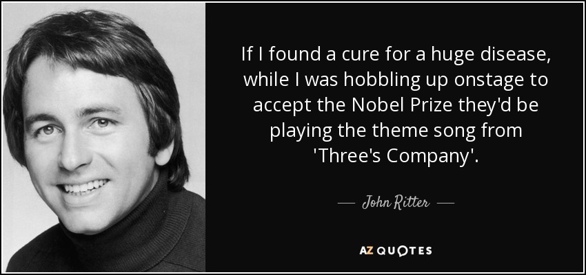If I found a cure for a huge disease, while I was hobbling up onstage to accept the Nobel Prize they'd be playing the theme song from 'Three's Company'. - John Ritter