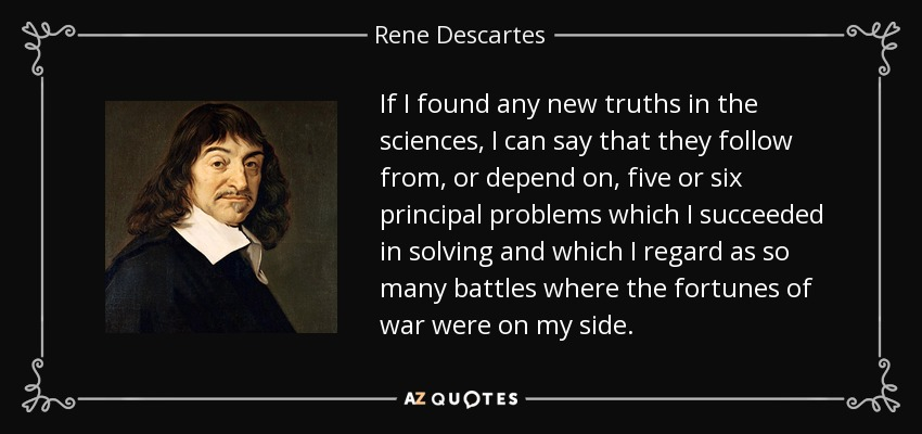 If I found any new truths in the sciences, I can say that they follow from, or depend on, five or six principal problems which I succeeded in solving and which I regard as so many battles where the fortunes of war were on my side. - Rene Descartes