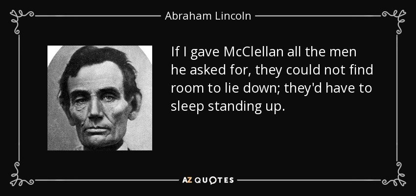 If I gave McClellan all the men he asked for, they could not find room to lie down; they'd have to sleep standing up. - Abraham Lincoln