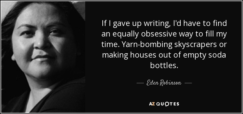 If I gave up writing, I'd have to find an equally obsessive way to fill my time. Yarn-bombing skyscrapers or making houses out of empty soda bottles. - Eden Robinson